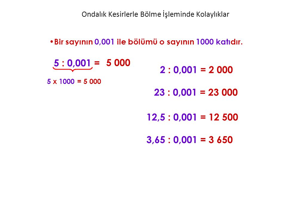 Bir sayının 0,001 ile bölümü o sayının 1000 katıdır. 5 : 0,001 = 2 : 0,001 = 2 000 5 000 5 x 1000 = 5 000 23 : 0,001 = 23 000 12,5 : 0,001 = 12 500 3,