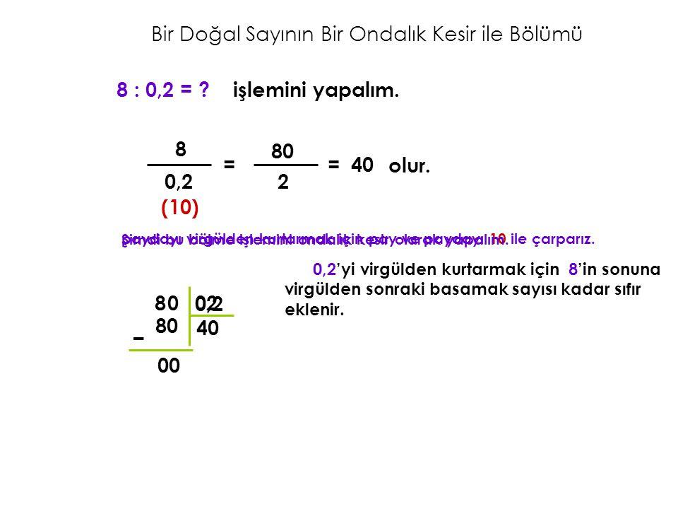 Bir Doğal Sayının Bir Ondalık Kesir ile Bölümü 8 : 0,2 = ? işlemini yapalım. 8 0,2 = (10) paydayı virgülden kurtarmak için pay ve paydayı 10 ile çarpa