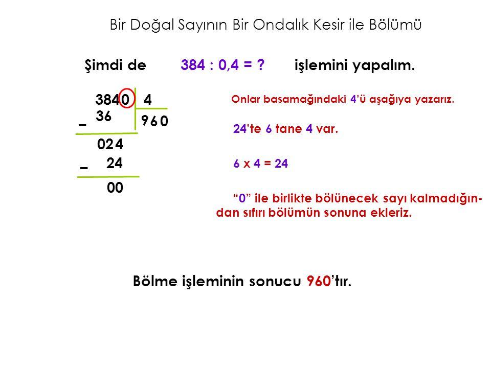 Bir Doğal Sayının Bir Ondalık Kesir ile Bölümü Şimdi de 384 : 0,4 = ? işlemini yapalım. Onlar basamağındaki 4'ü aşağıya yazarız. Bölme işleminin sonuc