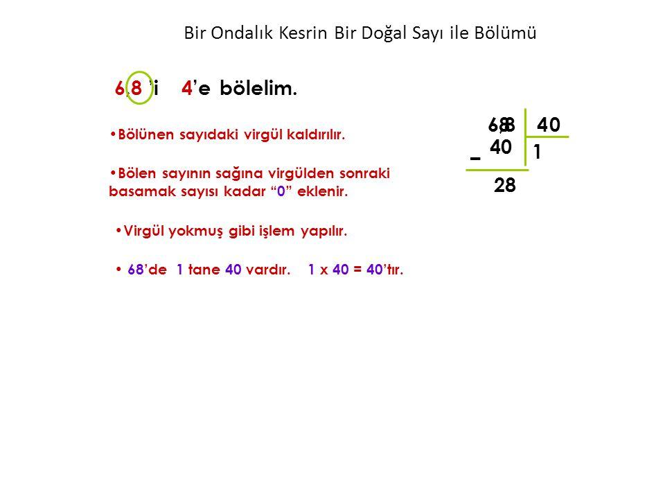 """6,8 4 68 1 40 – 28 6,8 'i 4'ebölelim. Bölünen sayıdaki virgül kaldırılır. Bölen sayının sağına virgülden sonraki basamak sayısı kadar """"0"""" eklenir. 0 B"""