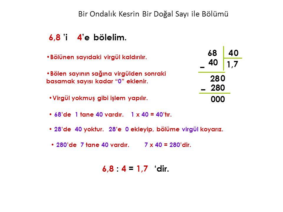 """4 1 40 – 28 6,8 'i 4'ebölelim. Bölünen sayıdaki virgül kaldırılır. Bölen sayının sağına virgülden sonraki basamak sayısı kadar """"0"""" eklenir. 0 280 – 00"""