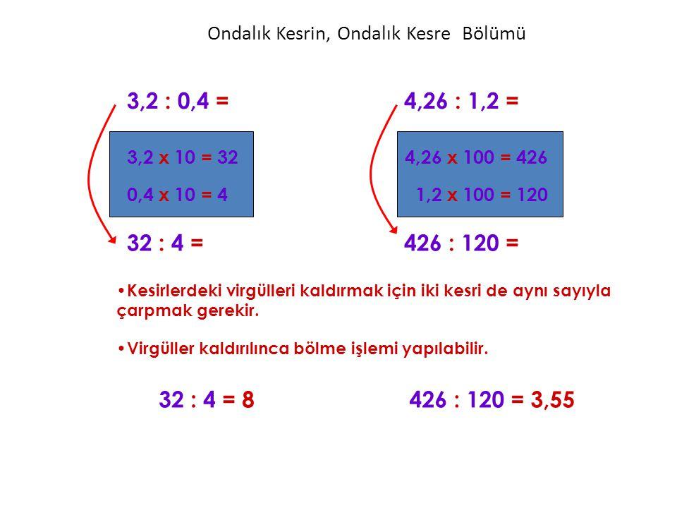 Ondalık Kesrin, Ondalık Kesre Bölümü Kesirlerdeki virgülleri kaldırmak için iki kesri de aynı sayıyla çarpmak gerekir. 3,2 : 0,4 =4,26 : 1,2 = 32 : 4