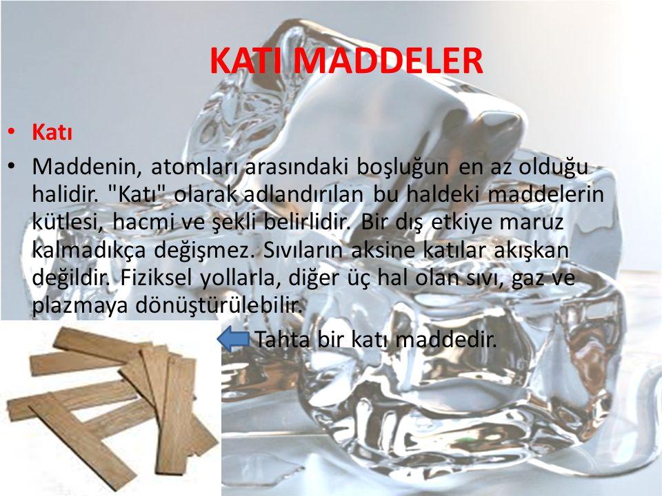 KATI MADDELER Katı Maddenin, atomları arasındaki boşluğun en az olduğu halidir.
