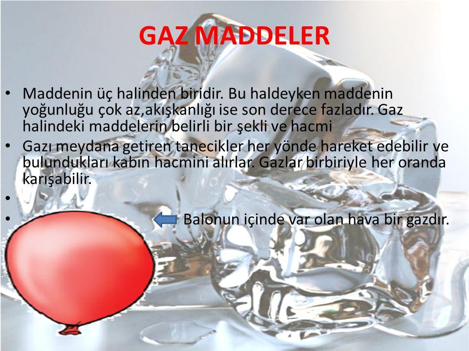 GAZ MADDELER Maddenin üç halinden biridir. Bu haldeyken maddenin yoğunluğu çok az,akışkanlığı ise son derece fazladır. Gaz halindeki maddelerin belirl