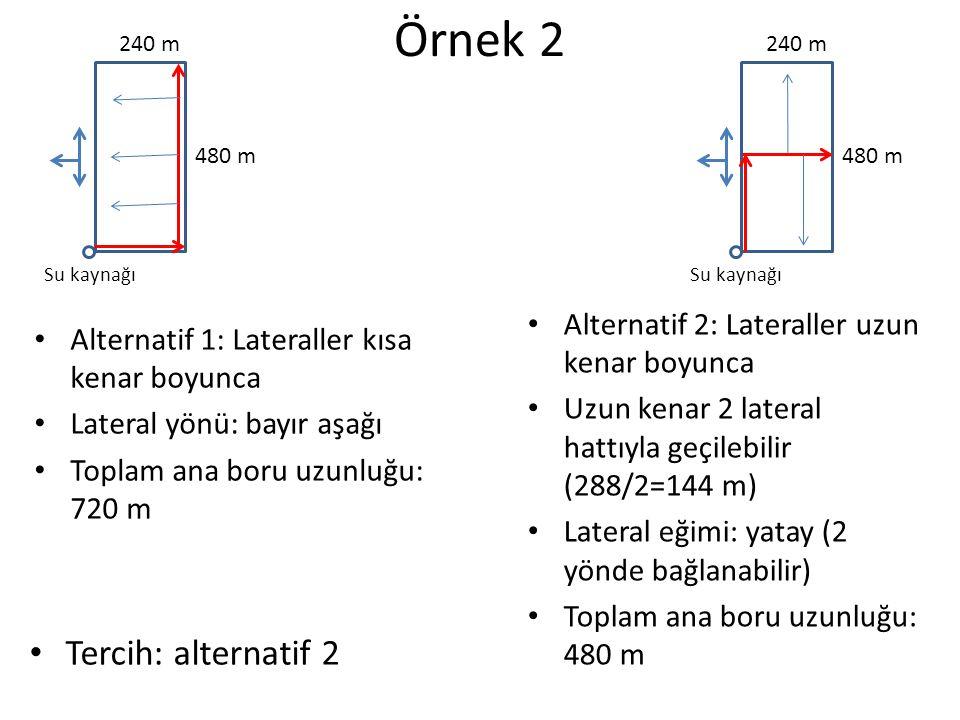 Örnek 3 (su kaynağının yeri farklı) Alternatif 1: Lateraller kısa kenar boyunca Lateral yönü: bayır aşağı Toplam ana boru uzunluğu: 480 m Alternatif 2: Lateraller uzun kenar boyunca Uzun kenar 2 lateral hattıyla geçilebilir (288/2=144 m) Lateral eğimi: yatay (2 yönde bağlanabilir) Toplam ana boru uzunluğu: 480 m Tercih: iki alternatif te uygundur.