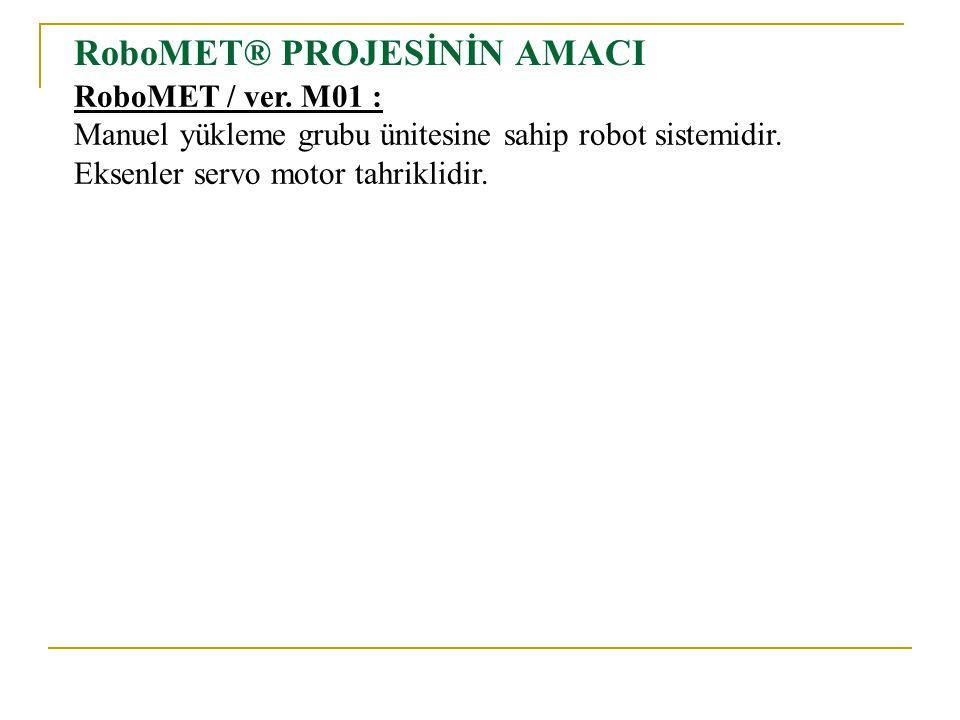 RoboMET® PROJESİNİN AMACI RoboMET / ver. M01 : Manuel yükleme grubu ünitesine sahip robot sistemidir. Eksenler servo motor tahriklidir.