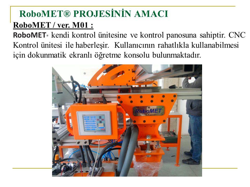 RoboMET® PROJESİNİN AMACI RoboMET / ver. M01 : RoboMET ® kendi kontrol ünitesine ve kontrol panosuna sahiptir. CNC Kontrol ünitesi ile haberleşir. Kul