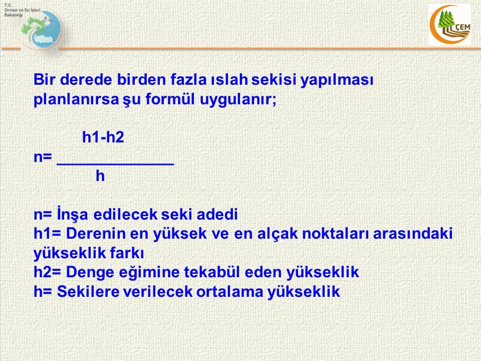 Bir derede birden fazla ıslah sekisi yapılması planlanırsa şu formül uygulanır; h1-h2 n= _____________ h n= İnşa edilecek seki adedi h1= Derenin en yü