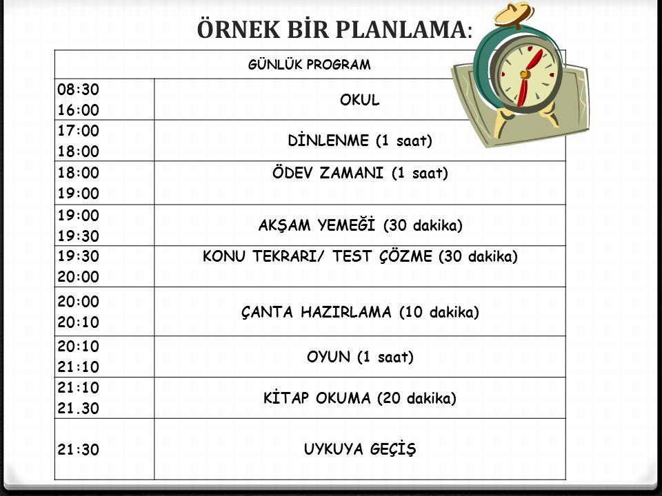 GÜNLÜK PROGRAM 08:30 16:00 OKUL 17:00 18:00 DİNLENME (1 saat) 18:00 19:00 ÖDEV ZAMANI (1 saat) 19:00 19:30 AKŞAM YEMEĞİ (30 dakika) 19:30 20:00 KONU TEKRARI/ TEST ÇÖZME (30 dakika) 20:00 20:10 ÇANTA HAZIRLAMA (10 dakika) 20:10 21:10 OYUN (1 saat) 21:10 21.30 KİTAP OKUMA (20 dakika) 21:30UYKUYA GEÇİŞ ÖRNEK BİR PLANLAMA: