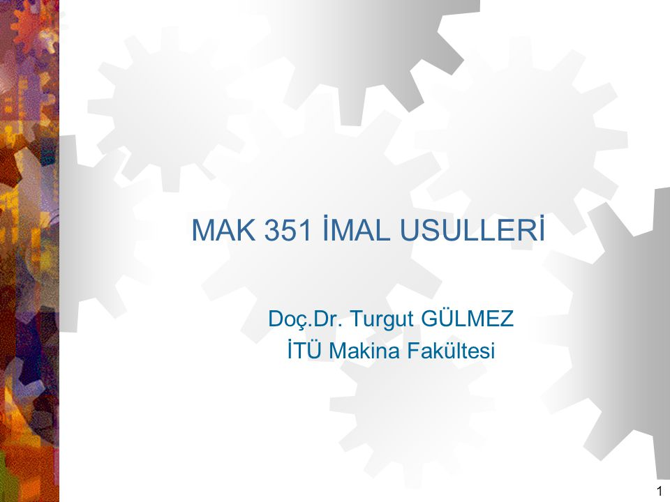 1 MAK 351 İMAL USULLERİ Doç.Dr. Turgut GÜLMEZ İTÜ Makina Fakültesi