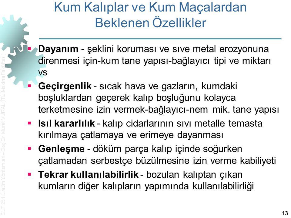 EUT 231 Üretim Yöntemleri – Doç.Dr. Murat VURAL (İTÜ Makina Fakültesi) 13 Kum Kalıplar ve Kum Maçalardan Beklenen Özellikler  Dayanım ‑ şeklini korum