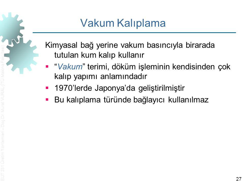 EUT 231 Üretim Yöntemleri – Doç.Dr. Murat VURAL (İTÜ Makina Fakültesi) 27 Vakum Kalıplama Kimyasal bağ yerine vakum basıncıyla birarada tutulan kum ka