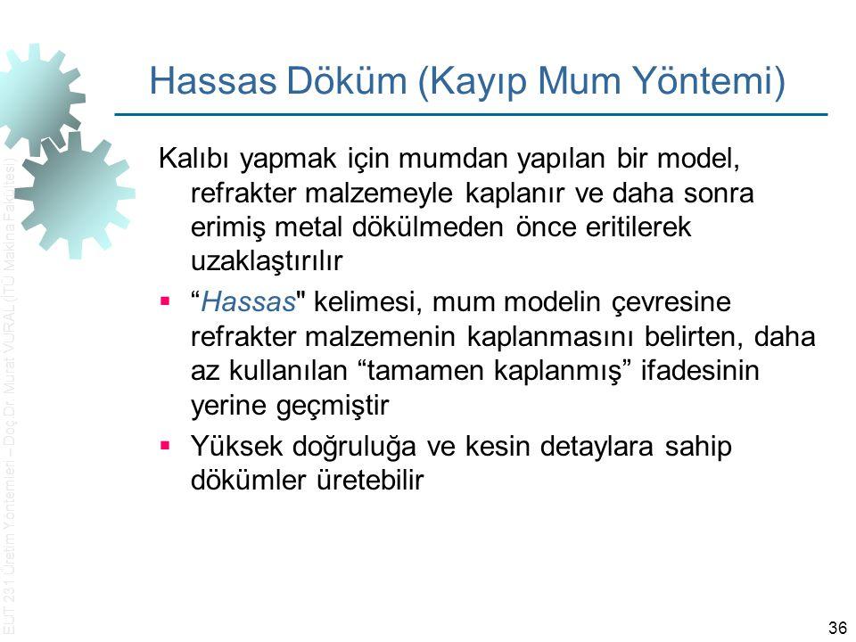 EUT 231 Üretim Yöntemleri – Doç.Dr. Murat VURAL (İTÜ Makina Fakültesi) 36 Hassas Döküm (Kayıp Mum Yöntemi) Kalıbı yapmak için mumdan yapılan bir model