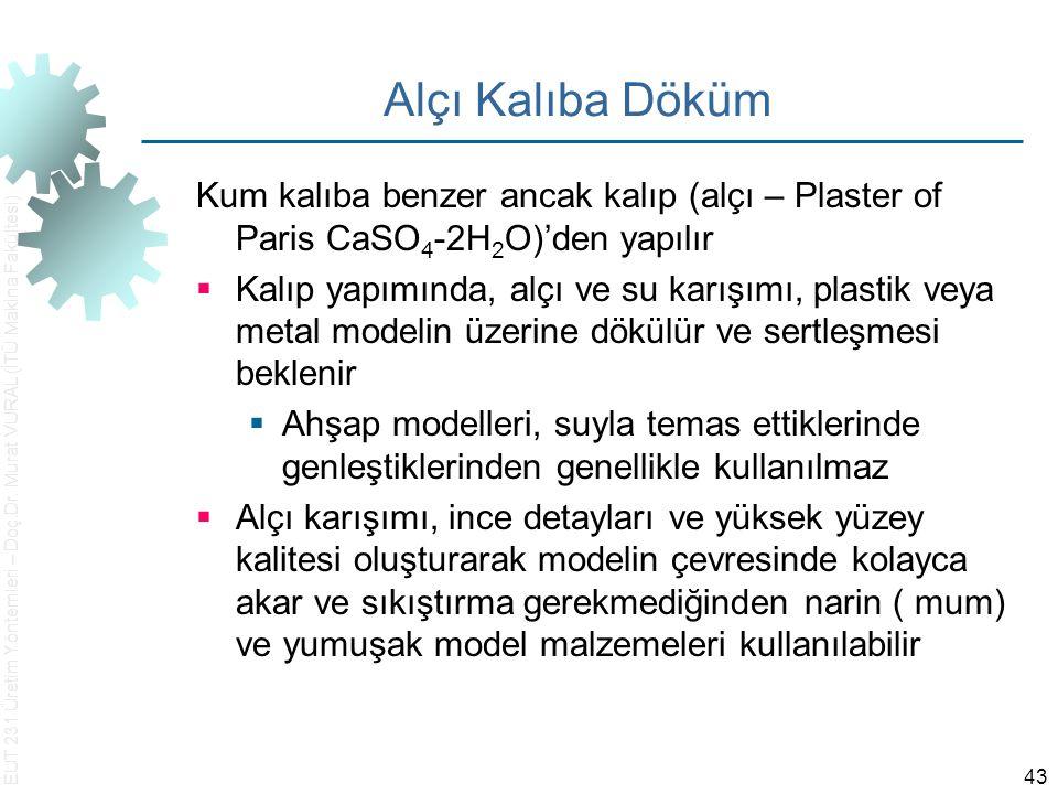 EUT 231 Üretim Yöntemleri – Doç.Dr. Murat VURAL (İTÜ Makina Fakültesi) 43 Alçı Kalıba Döküm Kum kalıba benzer ancak kalıp (alçı – Plaster of Paris CaS