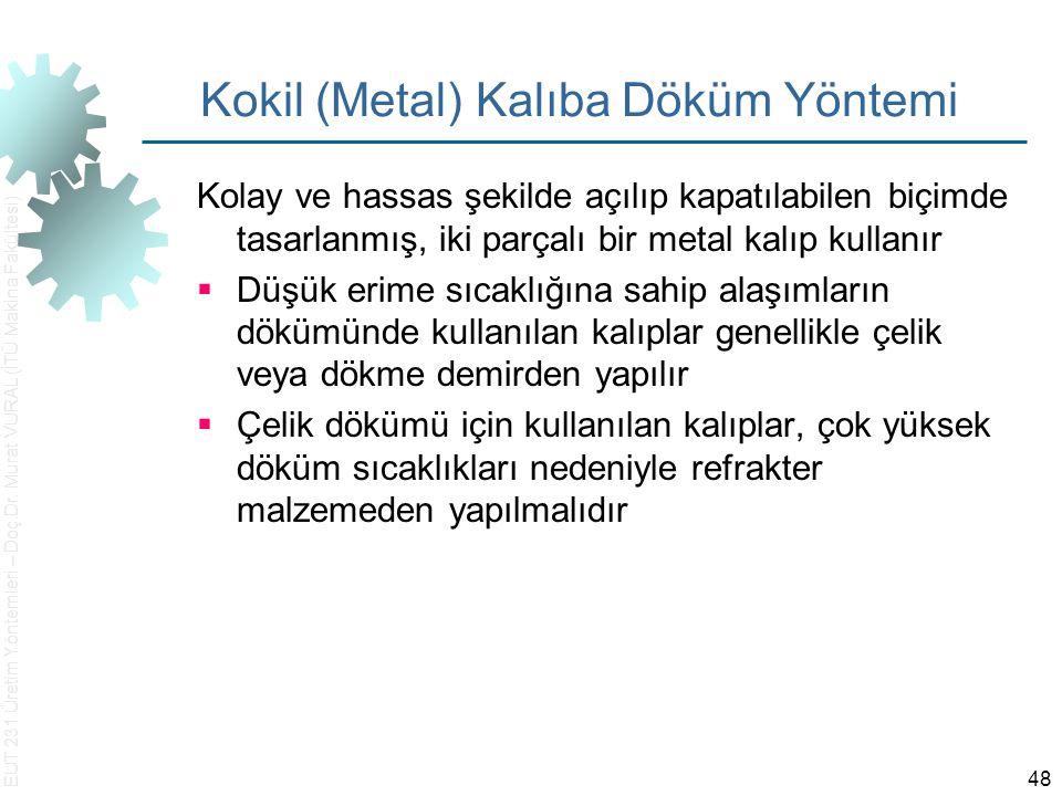 EUT 231 Üretim Yöntemleri – Doç.Dr. Murat VURAL (İTÜ Makina Fakültesi) 48 Kokil (Metal) Kalıba Döküm Yöntemi Kolay ve hassas şekilde açılıp kapatılabi