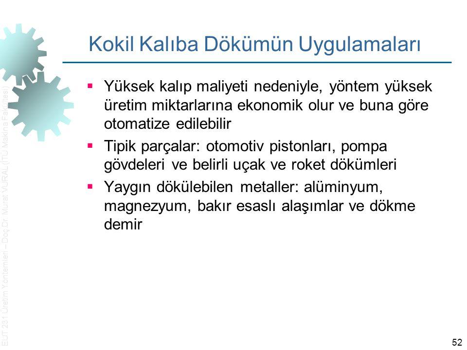 EUT 231 Üretim Yöntemleri – Doç.Dr. Murat VURAL (İTÜ Makina Fakültesi) 52 Kokil Kalıba Dökümün Uygulamaları  Yüksek kalıp maliyeti nedeniyle, yöntem