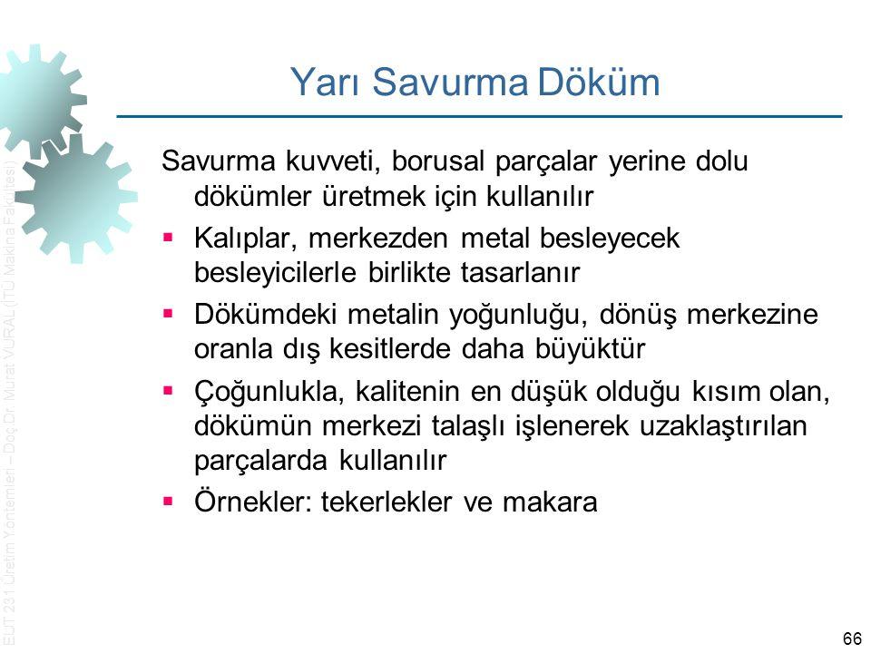 EUT 231 Üretim Yöntemleri – Doç.Dr. Murat VURAL (İTÜ Makina Fakültesi) 66 Yarı Savurma Döküm Savurma kuvveti, borusal parçalar yerine dolu dökümler ür