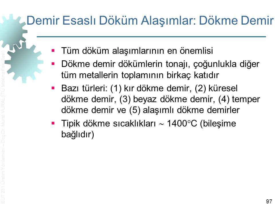 EUT 231 Üretim Yöntemleri – Doç.Dr. Murat VURAL (İTÜ Makina Fakültesi) 97 Demir Esaslı Döküm Alaşımlar: Dökme Demir  Tüm döküm alaşımlarının en öneml