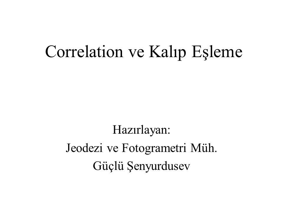 Correlation ve Kalıp Eşleme Hazırlayan: Jeodezi ve Fotogrametri Müh. Güçlü Şenyurdusev
