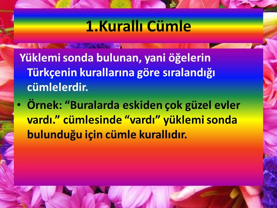 1.Kurallı Cümle Yüklemi sonda bulunan, yani öğelerin Türkçenin kurallarına göre sıralandığı cümlelerdir.