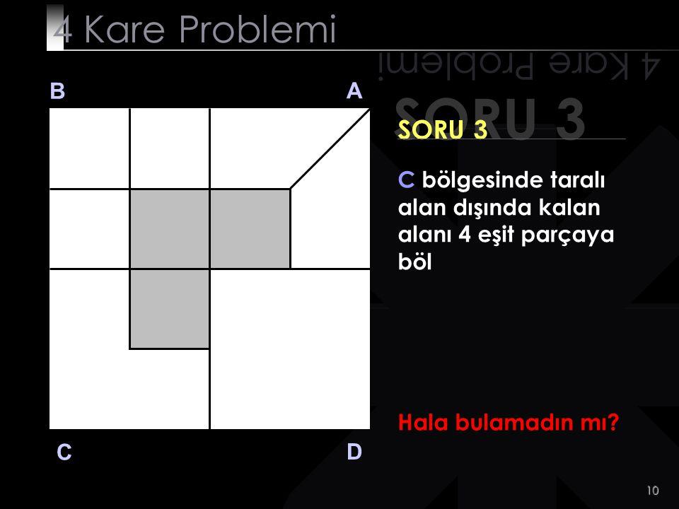9 SORU 3 4 Kare Problemi B A D C SORU 3 C bölgesinde taralı alan dışında kalan alanı 4 eşit parçaya böl Kazıkça? Evet!