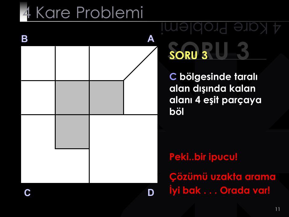 10 SORU 3 4 Kare Problemi B A D C SORU 3 C bölgesinde taralı alan dışında kalan alanı 4 eşit parçaya böl Hala bulamadın mı?