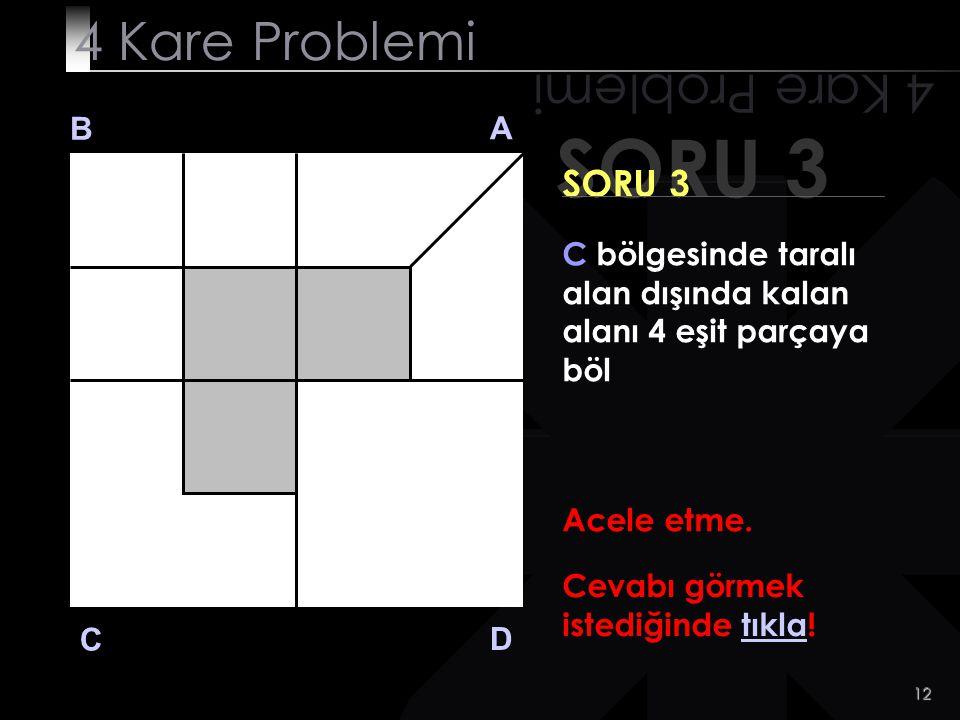 11 SORU 3 4 Kare Problemi B A D C SORU 3 C bölgesinde taralı alan dışında kalan alanı 4 eşit parçaya böl Peki..bir ipucu! Çözümü uzakta arama İyi bak.