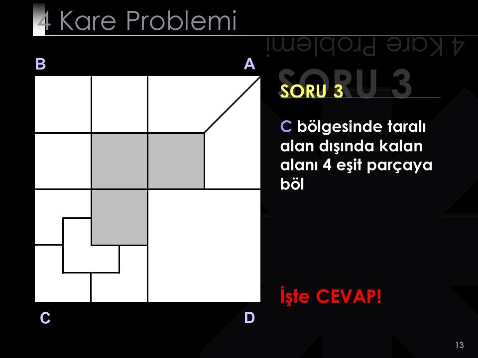 12 SORU 3 4 Kare Problemi B A D C SORU 3 C bölgesinde taralı alan dışında kalan alanı 4 eşit parçaya böl Acele etme. Cevabı görmek istediğinde tıkla!t
