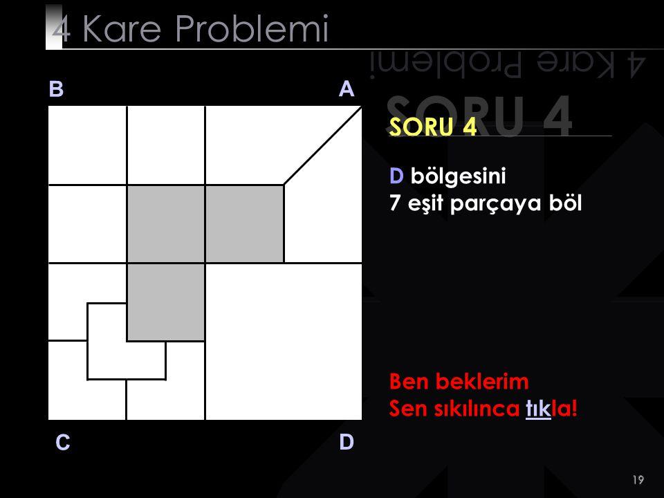 18 SORU 4 4 Kare Problemi B A D C SORU 4 D bölgesini 7 eşit parçaya böl Hala bulamadın mı?