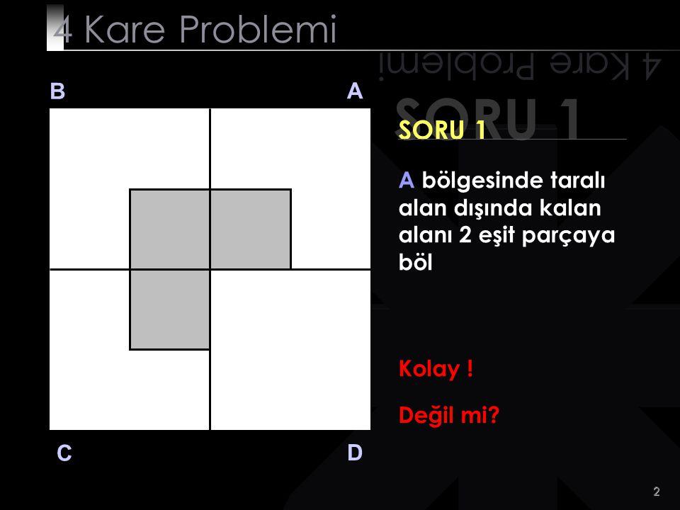 2 SORU 1 4 Kare Problemi B A D C SORU 1 A bölgesinde taralı alan dışında kalan alanı 2 eşit parçaya böl Kolay .