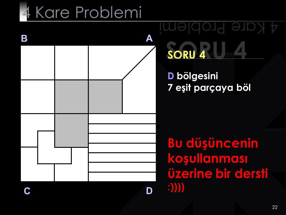 21 SORU 4 4 Kare Problemi B A D C SORU 4 D bölgesini 7 eşit parçaya böl Nasıl kolay mıymış?