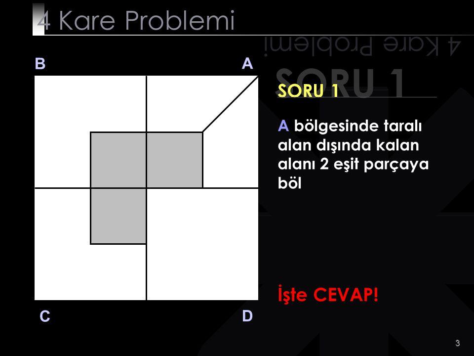 2 SORU 1 4 Kare Problemi B A D C SORU 1 A bölgesinde taralı alan dışında kalan alanı 2 eşit parçaya böl Kolay ! Değil mi?