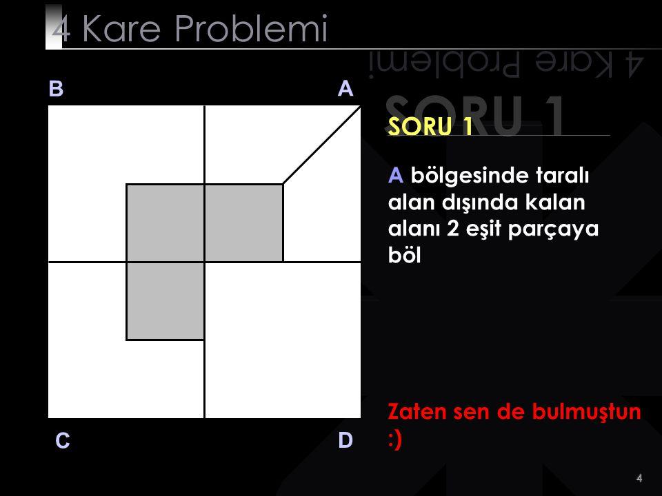 4 SORU 1 4 Kare Problemi B A D C SORU 1 A bölgesinde taralı alan dışında kalan alanı 2 eşit parçaya böl Zaten sen de bulmuştun :)