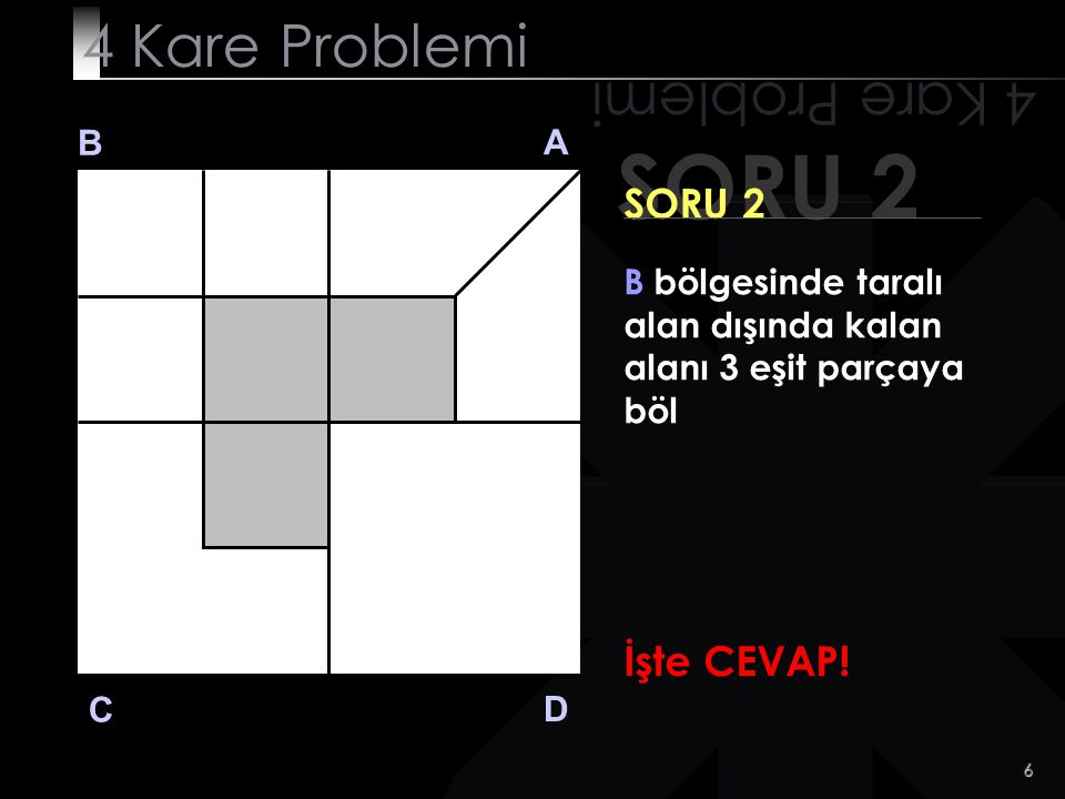 5 SORU 2 4 Kare Problemi B A D C SORU 2 B bölgesinde taralı alan dışında kalan alanı 3 eşit parçaya böl Hadii zor değil.