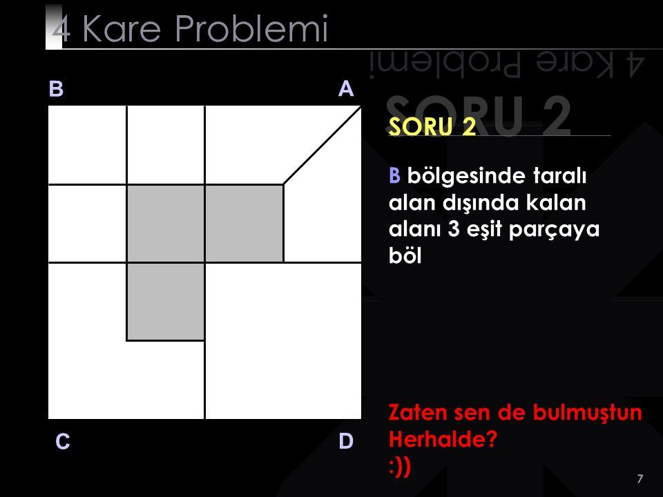 7 SORU 2 4 Kare Problemi B A D C SORU 2 B bölgesinde taralı alan dışında kalan alanı 3 eşit parçaya böl Zaten sen de bulmuştun Herhalde.