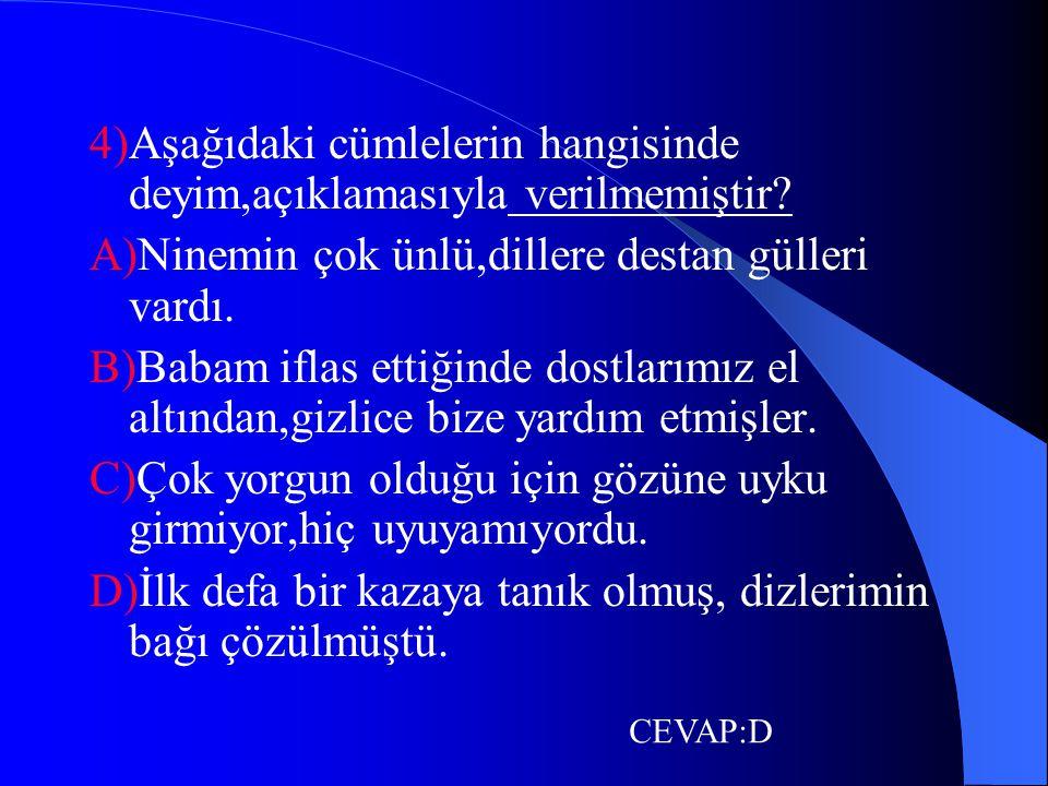 4)Aşağıdaki cümlelerin hangisinde deyim,açıklamasıyla verilmemiştir? A)Ninemin çok ünlü,dillere destan gülleri vardı. B)Babam iflas ettiğinde dostları