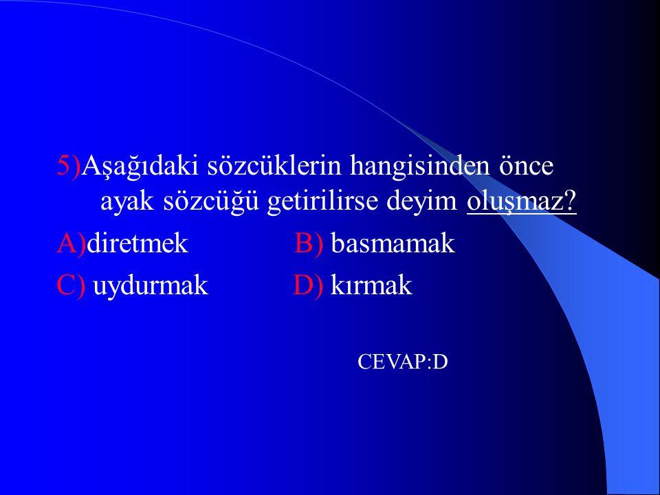 5)Aşağıdaki sözcüklerin hangisinden önce ayak sözcüğü getirilirse deyim oluşmaz? A)diretmek B) basmamak C) uydurmak D) kırmak CEVAP:D