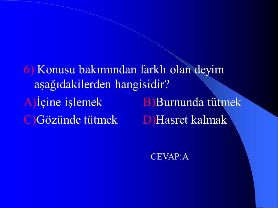 6) Konusu bakımından farklı olan deyim aşağıdakilerden hangisidir? A)İçine işlemek B)Burnunda tütmek C)Gözünde tütmek D)Hasret kalmak CEVAP:A