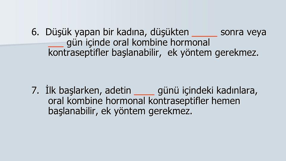6. Düşük yapan bir kadına, düşükten sonra veya gün içinde oral kombine hormonal kontraseptifler başlanabilir, ek yöntem gerekmez. 6. Düşük yapan bir k