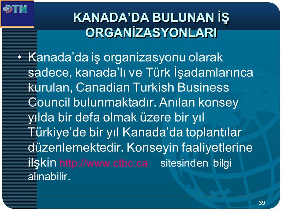 39 KANADA'DA BULUNAN İŞ ORGANİZASYONLARI Kanada'da iş organizasyonu olarak sadece, kanada'lı ve Türk İşadamlarınca kurulan, Canadian Turkish Business Council bulunmaktadır.