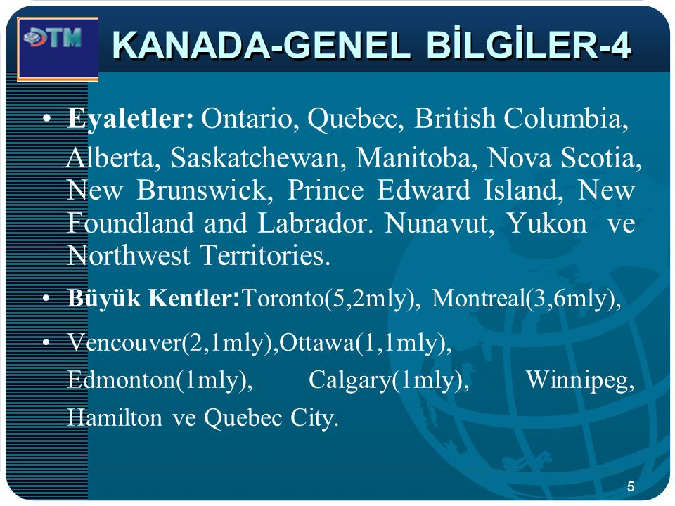 5 Eyaletler: Ontario, Quebec, British Columbia, Alberta, Saskatchewan, Manitoba, Nova Scotia, New Brunswick, Prince Edward Island, New Foundland and L