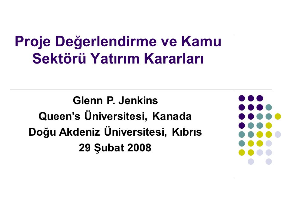 Proje Değerlendirme ve Kamu Sektörü Yatırım Kararları Glenn P. Jenkins Queen's Üniversitesi, Kanada Doğu Akdeniz Üniversitesi, Kıbrıs 29 Şubat 2008