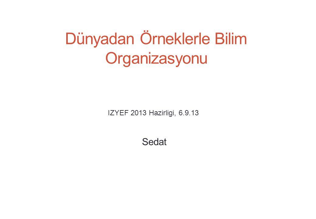 Dünyadan Örneklerle Bilim Organizasyonu Sedat IZYEF 2013 Hazirligi, 6.9.13