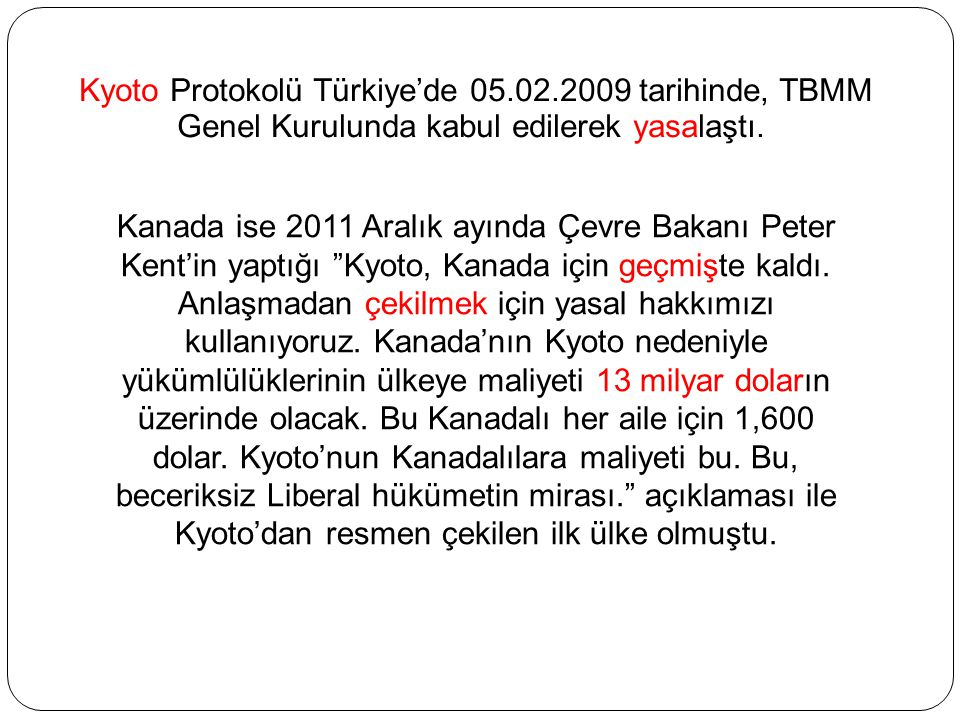 Kyoto Protokolü Türkiye'de 05.02.2009 tarihinde, TBMM Genel Kurulunda kabul edilerek yasalaştı. Kanada ise 2011 Aralık ayında Çevre Bakanı Peter Kent'
