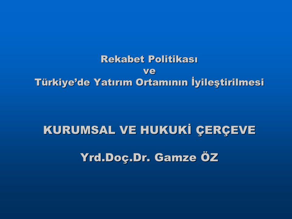 Rekabet Politikası ve Türkiye'de Yatırım Ortamının İyileştirilmesi KURUMSAL VE HUKUKİ ÇERÇEVE Yrd.Doç.Dr. Gamze ÖZ