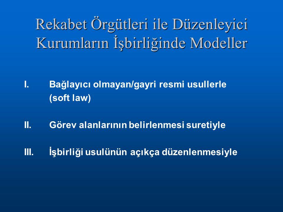 Rekabet Örgütleri ile Düzenleyici Kurumların İşbirliğinde Modeller I.Bağlayıcı olmayan/gayri resmi usullerle (soft law) II.Görev alanlarının belirlenmesi suretiyle III.İşbirliği usulünün açıkça düzenlenmesiyle
