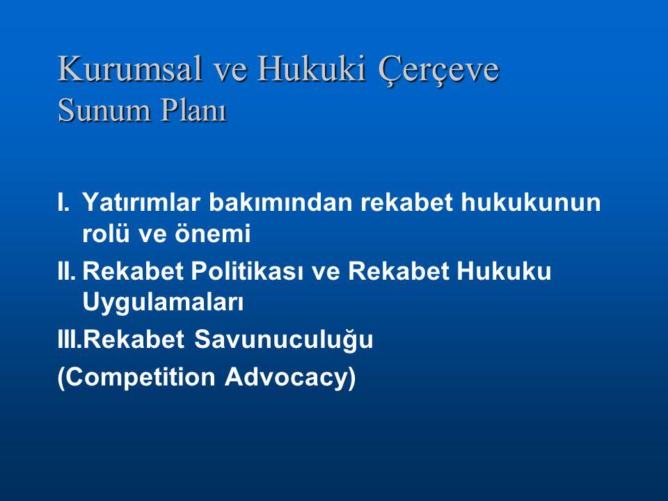 Kurumsal ve Hukuki Çerçeve Sunum Planı I.Yatırımlar bakımından rekabet hukukunun rolü ve önemi II.Rekabet Politikası ve Rekabet Hukuku Uygulamaları III.Rekabet Savunuculuğu (Competition Advocacy)