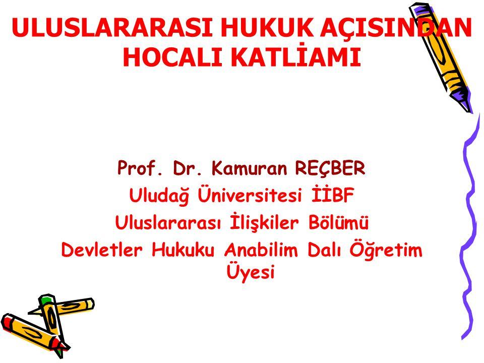 ULUSLARARASI HUKUK AÇISINDAN HOCALI KATLİAMI Prof. Dr. Kamuran REÇBER Uludağ Üniversitesi İİBF Uluslararası İlişkiler Bölümü Devletler Hukuku Anabilim