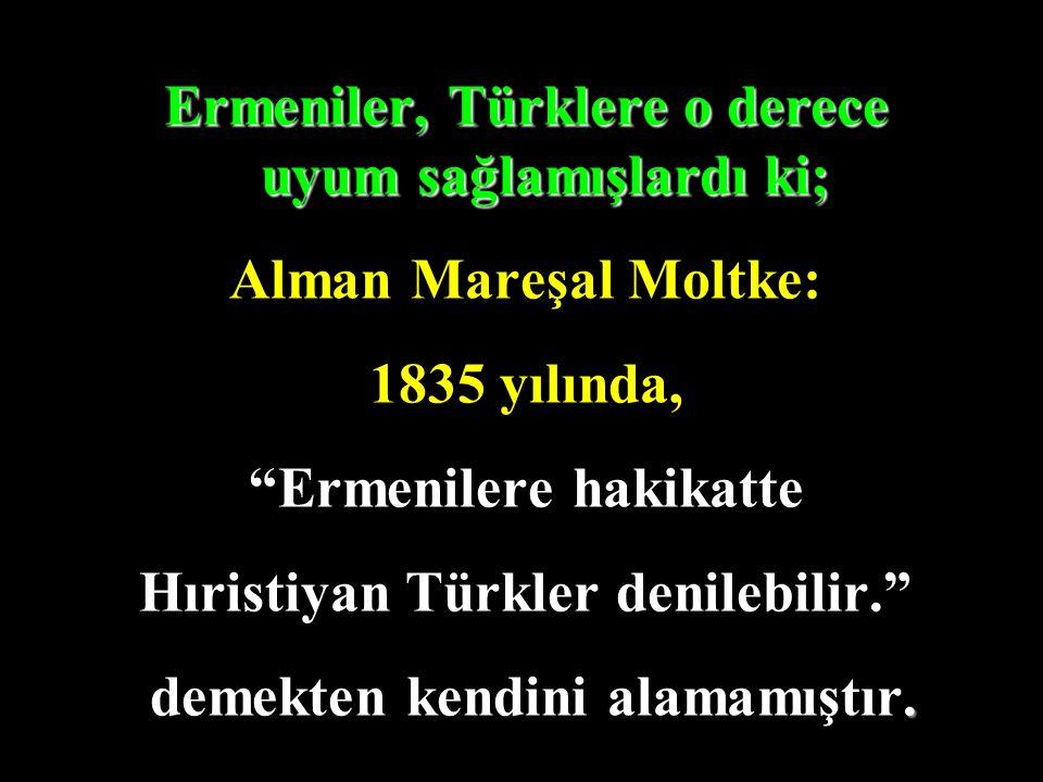 """Ermeniler, Türklere o derece uyum sağlamışlardı ki; Alman Mareşal Moltke: 1835 yılında, """"Ermenilere hakikatte Hıristiyan Türkler denilebilir."""". demekt"""