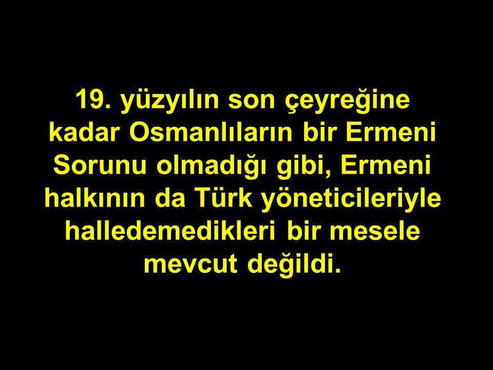 19. yüzyılın son çeyreğine kadar Osmanlıların bir Ermeni Sorunu olmadığı gibi, Ermeni halkının da Türk yöneticileriyle halledemedikleri bir mesele mev